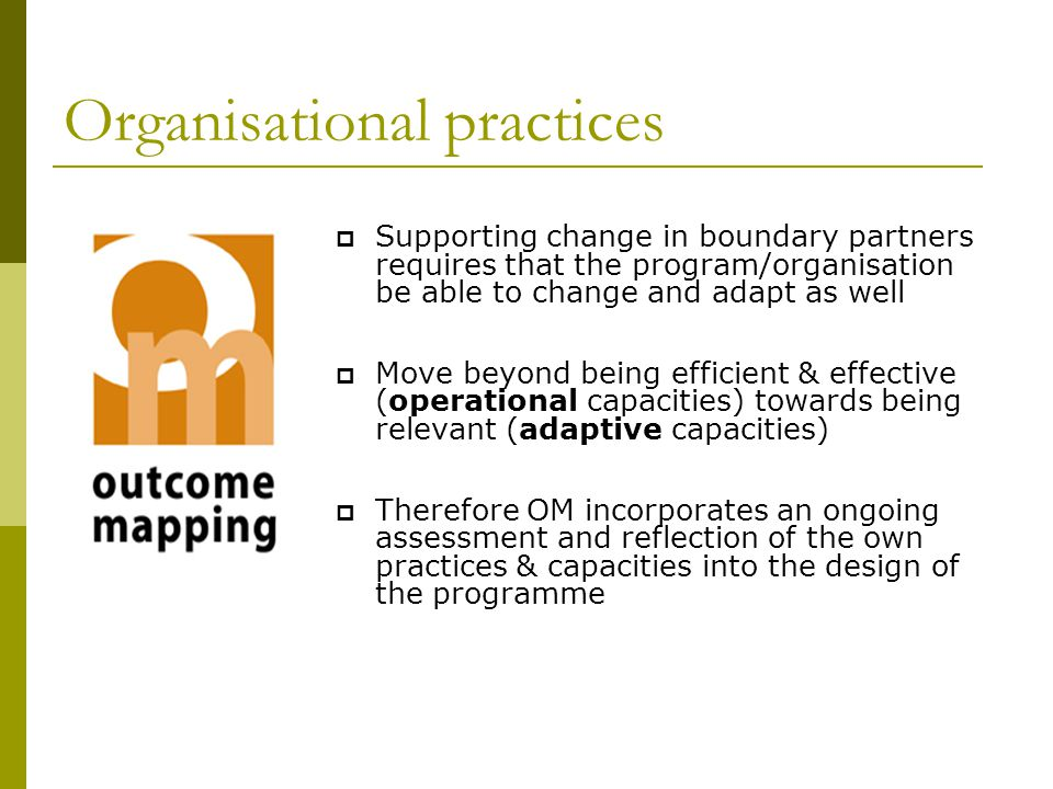 Organisational practices  Supporting change in boundary partners requires that the program/organisation be able to change and adapt as well  Move beyond being efficient & effective (operational capacities) towards being relevant (adaptive capacities)  Therefore OM incorporates an ongoing assessment and reflection of the own practices & capacities into the design of the programme