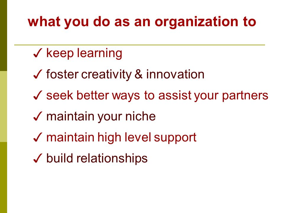 what you do as an organization to ✓ keep learning ✓ foster creativity & innovation ✓ seek better ways to assist your partners ✓ maintain your niche ✓ maintain high level support ✓ build relationships