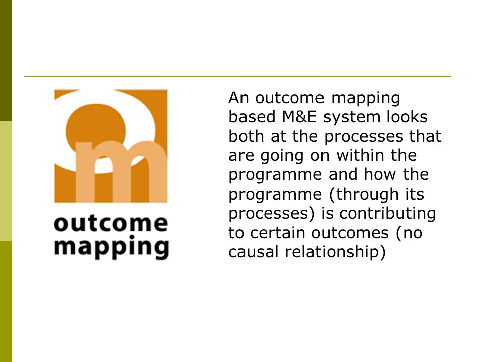 An outcome mapping based M&E system looks both at the processes that are going on within the programme and how the programme (through its processes) is contributing to certain outcomes (no causal relationship)