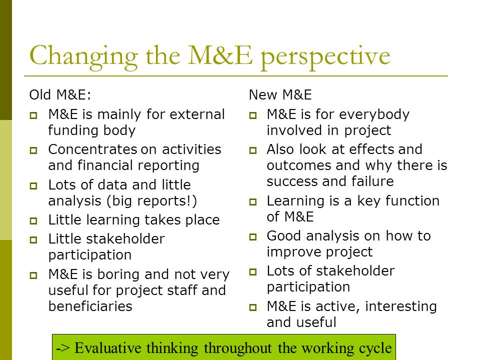 Changing the M&E perspective Old M&E:  M&E is mainly for external funding body  Concentrates on activities and financial reporting  Lots of data and little analysis (big reports!)  Little learning takes place  Little stakeholder participation  M&E is boring and not very useful for project staff and beneficiaries New M&E  M&E is for everybody involved in project  Also look at effects and outcomes and why there is success and failure  Learning is a key function of M&E  Good analysis on how to improve project  Lots of stakeholder participation  M&E is active, interesting and useful -> Evaluative thinking throughout the working cycle