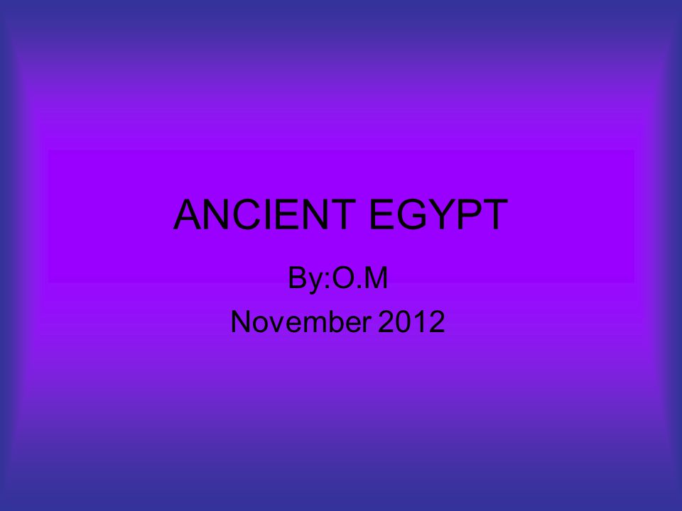 ANCIENT EGYPT By:O.M November 2012