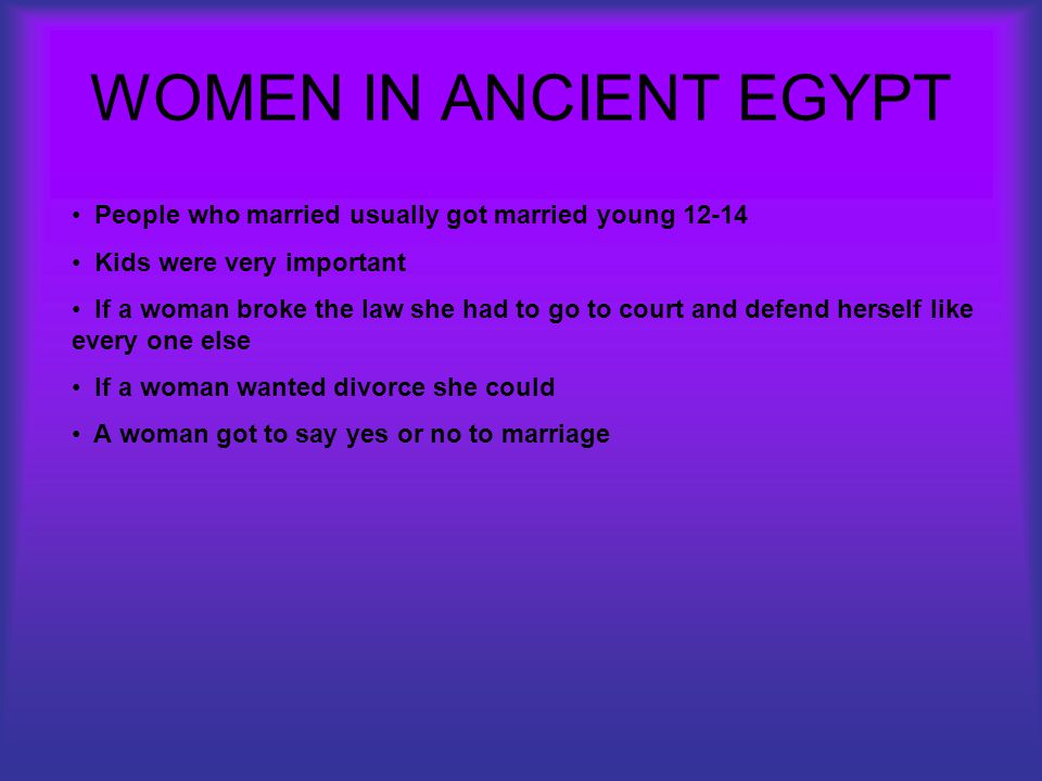 WOMEN IN ANCIENT EGYPT People who married usually got married young 12-14 Kids were very important If a woman broke the law she had to go to court and defend herself like every one else If a woman wanted divorce she could A woman got to say yes or no to marriage