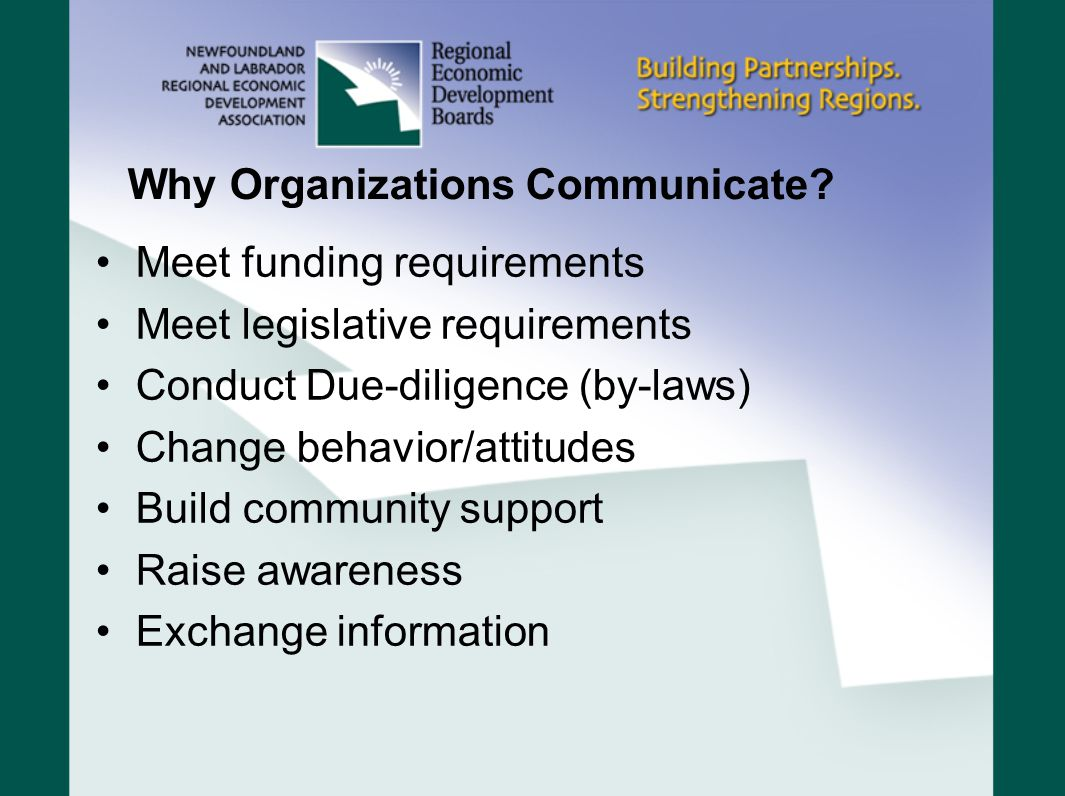 Why Organizations Communicate? Meet funding requirements Meet legislative requirements Conduct Due-diligence (by-laws) Change behavior/attitudes Build