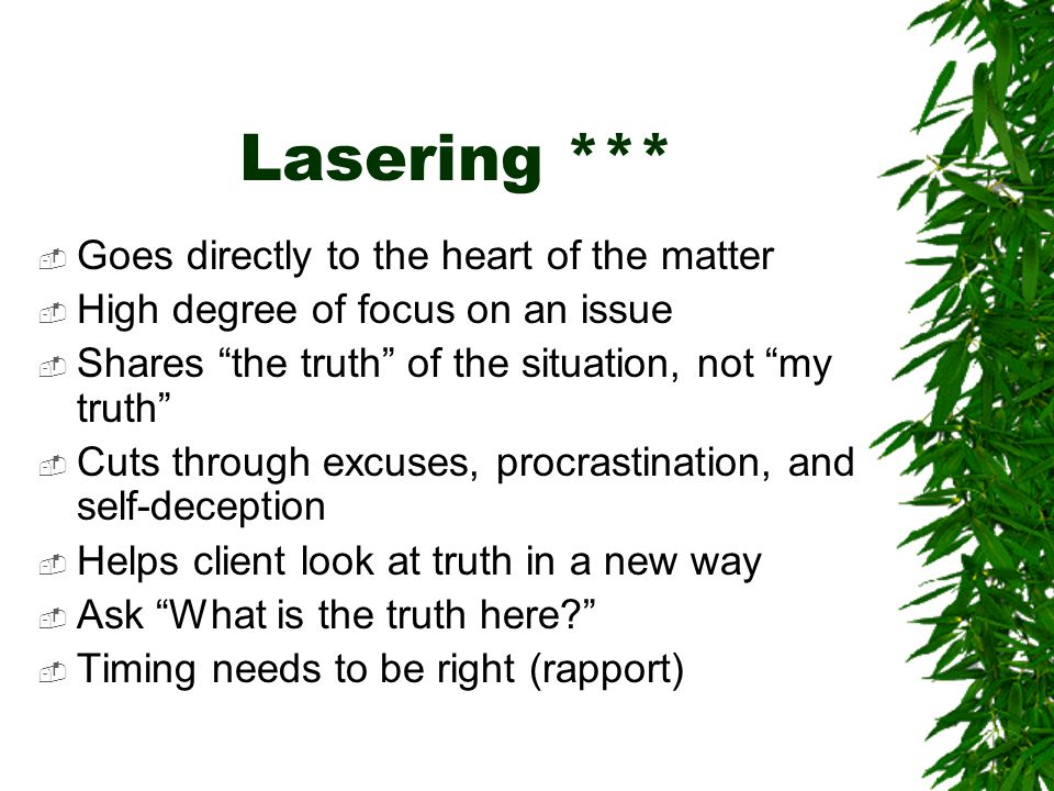 Lasering ***  Goes directly to the heart of the matter  High degree of focus on an issue  Shares the truth of the situation, not my truth  Cuts through excuses, procrastination, and self-deception  Helps client look at truth in a new way  Ask What is the truth here  Timing needs to be right (rapport)