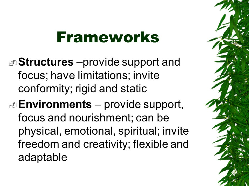 Frameworks  Structures –provide support and focus; have limitations; invite conformity; rigid and static  Environments – provide support, focus and nourishment; can be physical, emotional, spiritual; invite freedom and creativity; flexible and adaptable
