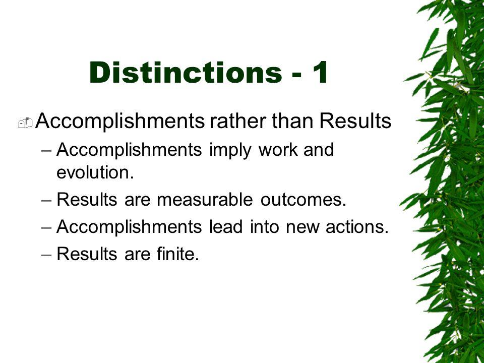 Distinctions - 1  Accomplishments rather than Results –Accomplishments imply work and evolution. –Results are measurable outcomes. –Accomplishments l
