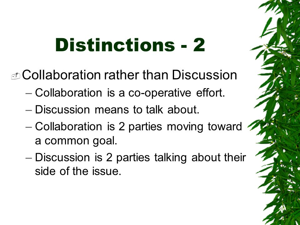 Distinctions - 2  Collaboration rather than Discussion –Collaboration is a co-operative effort. –Discussion means to talk about. –Collaboration is 2