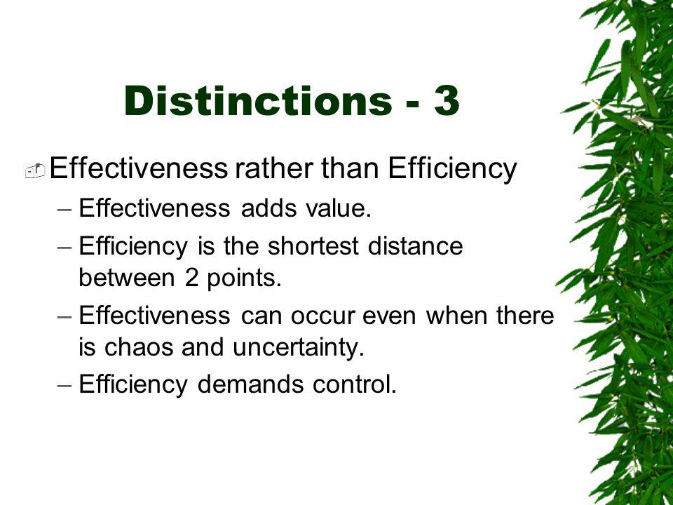Distinctions - 3  Effectiveness rather than Efficiency –Effectiveness adds value. –Efficiency is the shortest distance between 2 points. –Effectivene