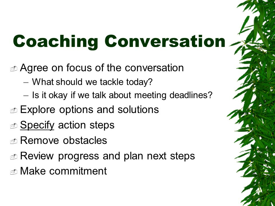 Coaching Conversation  Agree on focus of the conversation –What should we tackle today? –Is it okay if we talk about meeting deadlines?  Explore opt