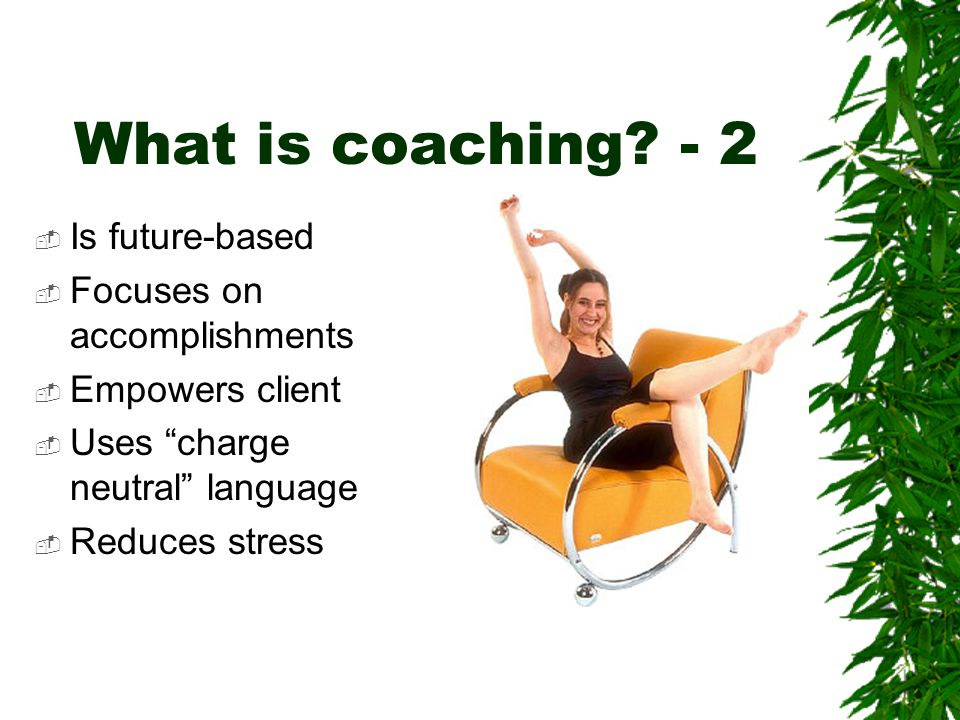 """What is coaching? - 2  Is future-based  Focuses on accomplishments  Empowers client  Uses """"charge neutral"""" language  Reduces stress"""