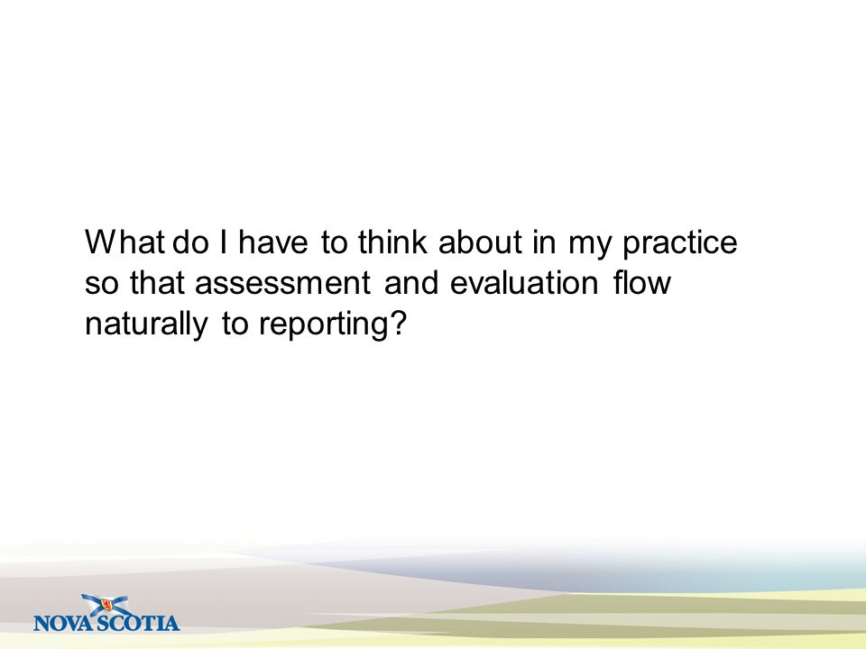 What do I have to think about in my practice so that assessment and evaluation flow naturally to reporting?