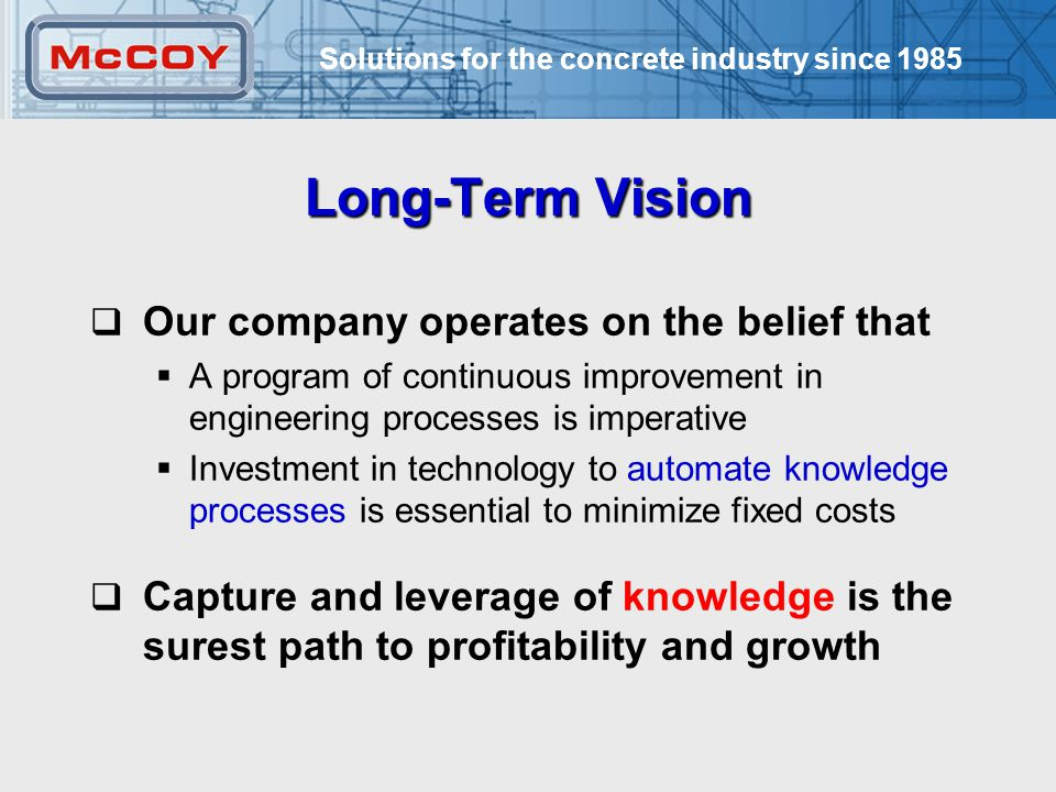 Solutions for the concrete industry since Long-Term Vision  Our company operates on the belief that  A program of continuous improvement in engineering processes is imperative  Investment in technology to automate knowledge processes is essential to minimize fixed costs  Capture and leverage of knowledge is the surest path to profitability and growth