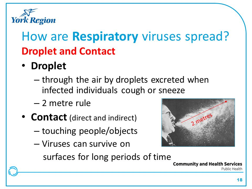 18 Droplet and Contact Droplet – through the air by droplets excreted when infected individuals cough or sneeze – 2 metre rule Contact (direct and ind