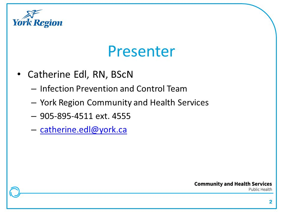 2 Presenter Catherine Edl, RN, BScN – Infection Prevention and Control Team – York Region Community and Health Services – 905-895-4511 ext. 4555 – cat