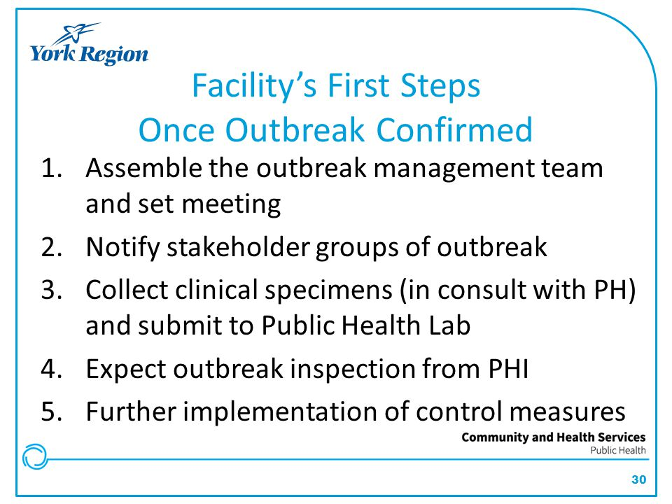30 Facility's First Steps Once Outbreak Confirmed 1.Assemble the outbreak management team and set meeting 2.Notify stakeholder groups of outbreak 3.Co