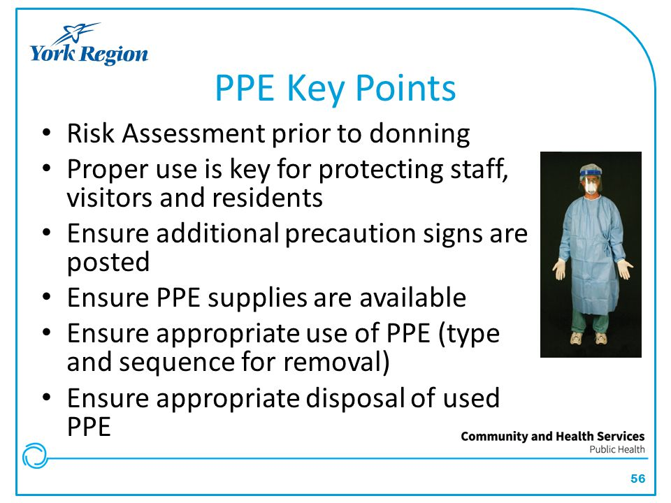 56 PPE Key Points Risk Assessment prior to donning Proper use is key for protecting staff, visitors and residents Ensure additional precaution signs a