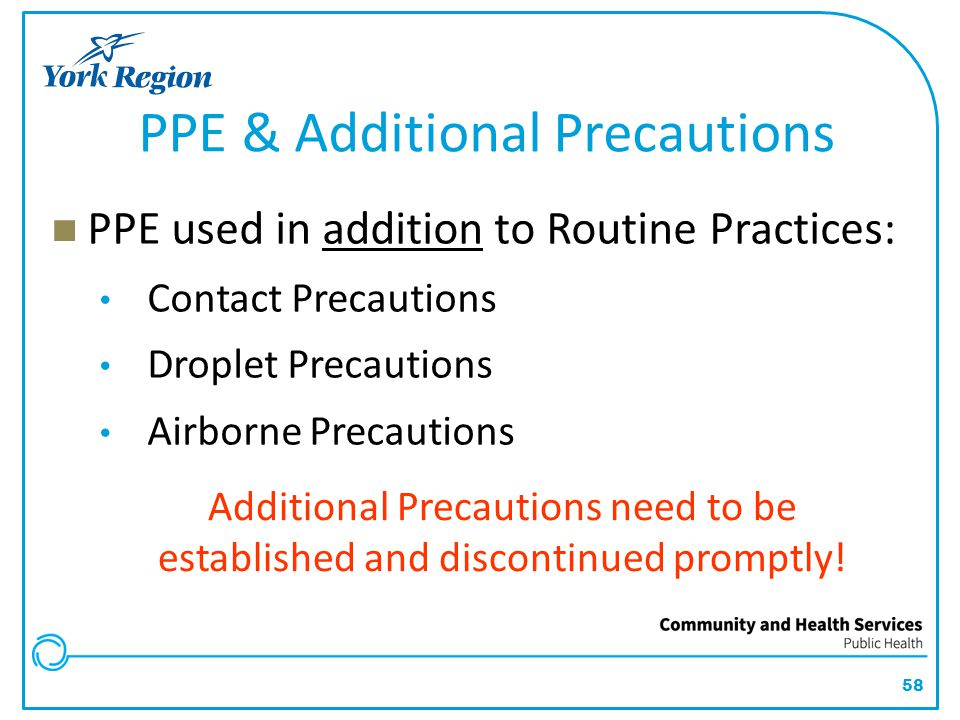 58 PPE & Additional Precautions PPE used in addition to Routine Practices: Contact Precautions Droplet Precautions Airborne Precautions Additional Pre