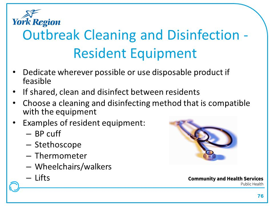76 Outbreak Cleaning and Disinfection - Resident Equipment Dedicate wherever possible or use disposable product if feasible If shared, clean and disin