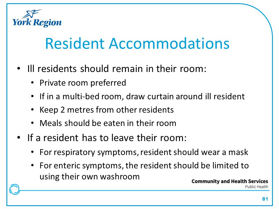 81 Resident Accommodations Ill residents should remain in their room: Private room preferred If in a multi-bed room, draw curtain around ill resident