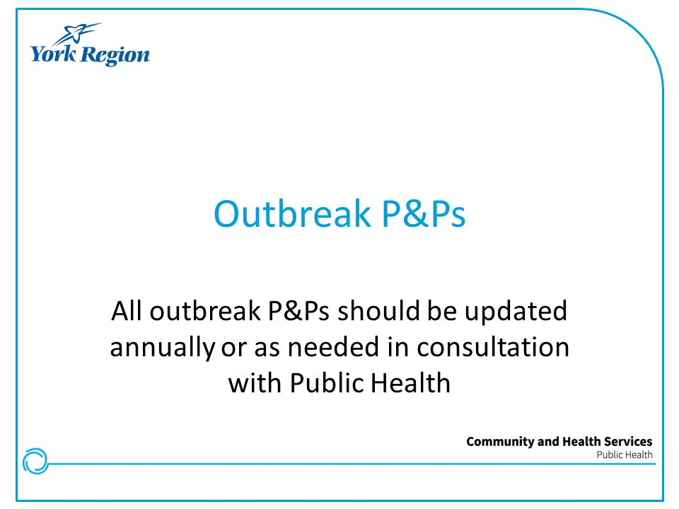 Outbreak P&Ps All outbreak P&Ps should be updated annually or as needed in consultation with Public Health
