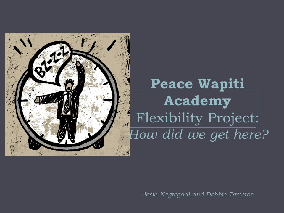 Peace Wapiti Academy Flexibility Project: How did we get here Josie Nagtegaal and Debbie Terceros