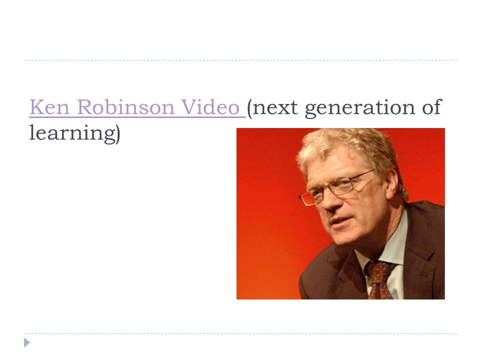 Ken Robinson Video Ken Robinson Video (next generation of learning)
