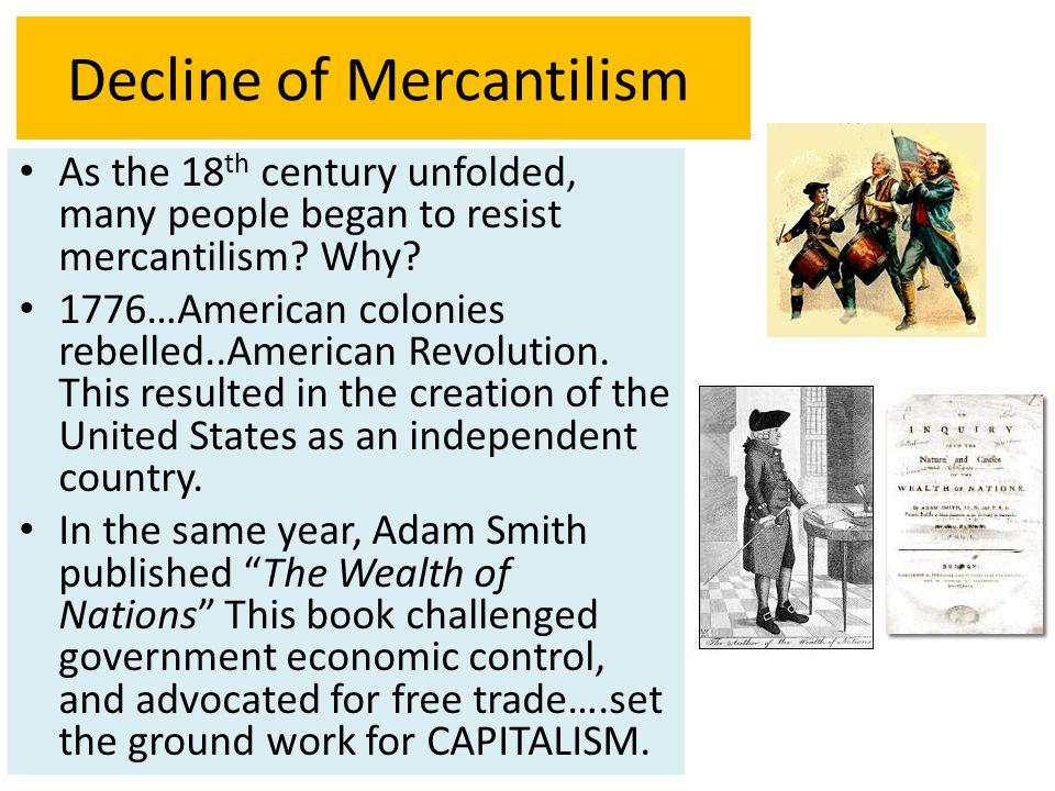 Decline of Mercantilism As the 18 th century unfolded, many people began to resist mercantilism? Why? 1776…American colonies rebelled..American Revolu