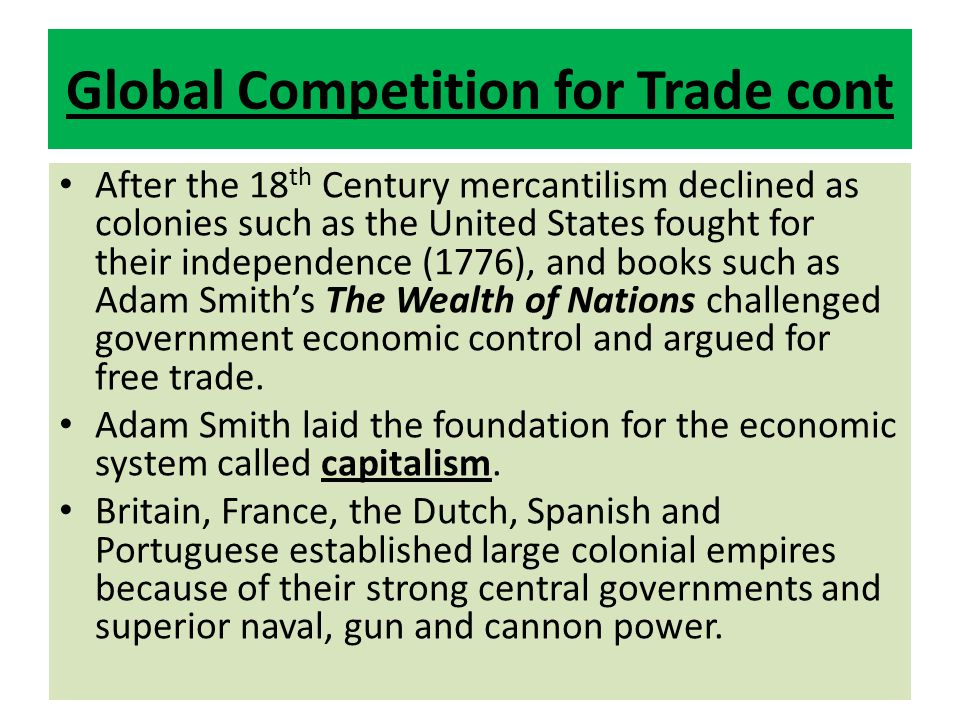 After the 18 th Century mercantilism declined as colonies such as the United States fought for their independence (1776), and books such as Adam Smith's The Wealth of Nations challenged government economic control and argued for free trade.