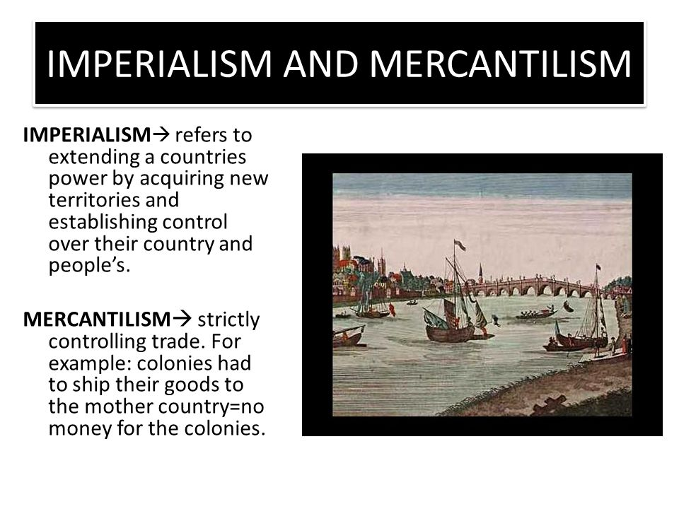 IMPERIALISM AND MERCANTILISM IMPERIALISM  refers to extending a countries power by acquiring new territories and establishing control over their country and people's.