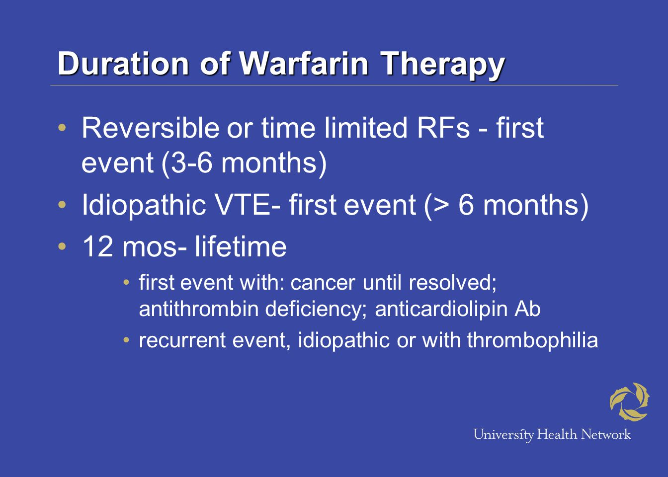 Duration of Warfarin Therapy Reversible or time limited RFs - first event (3-6 months) Idiopathic VTE- first event (> 6 months) 12 mos- lifetime first event with: cancer until resolved; antithrombin deficiency; anticardiolipin Ab recurrent event, idiopathic or with thrombophilia