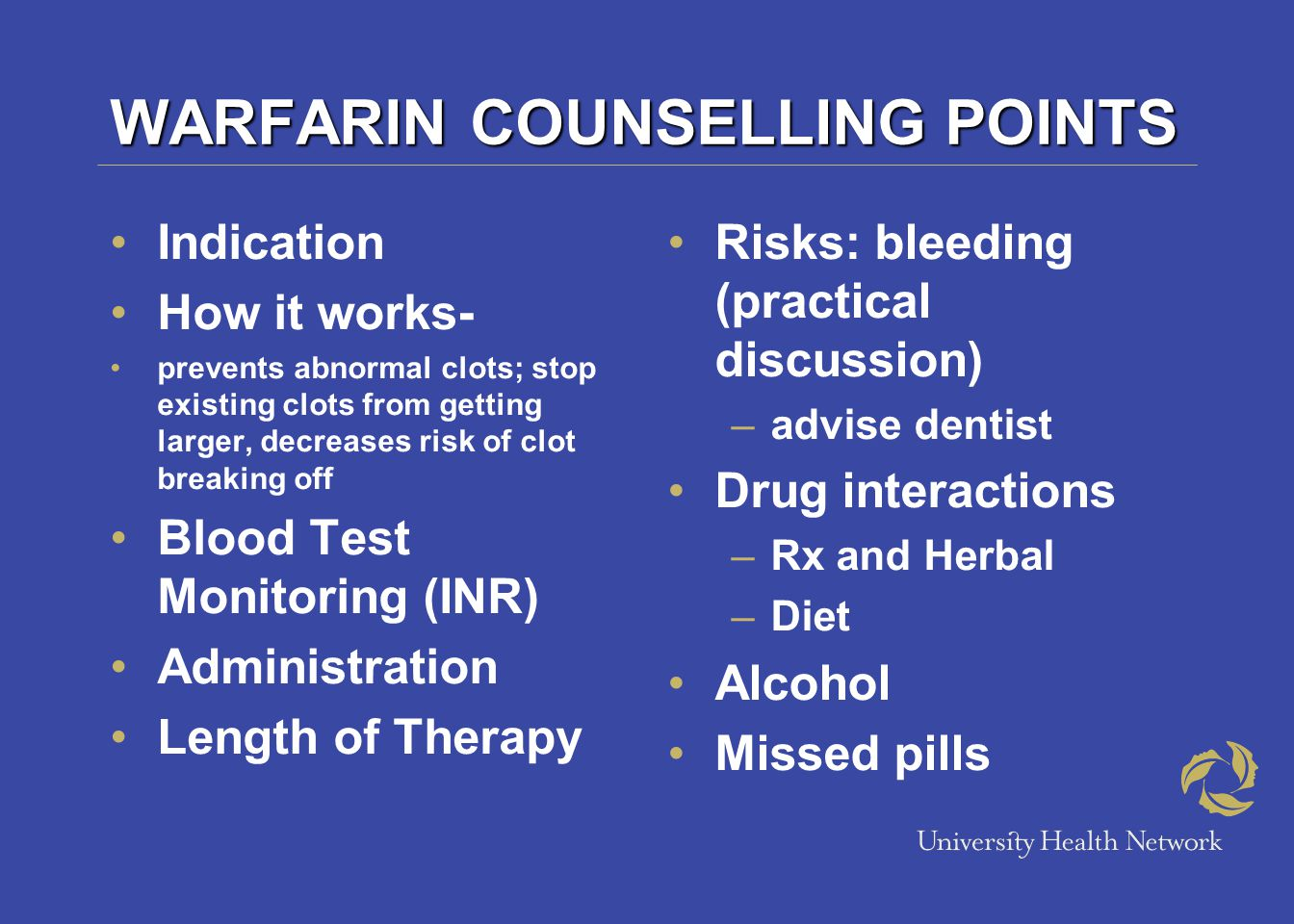 WARFARIN COUNSELLING POINTS Indication How it works- prevents abnormal clots; stop existing clots from getting larger, decreases risk of clot breaking off Blood Test Monitoring (INR) Administration Length of Therapy Risks: bleeding (practical discussion) –advise dentist Drug interactions –Rx and Herbal –Diet Alcohol Missed pills