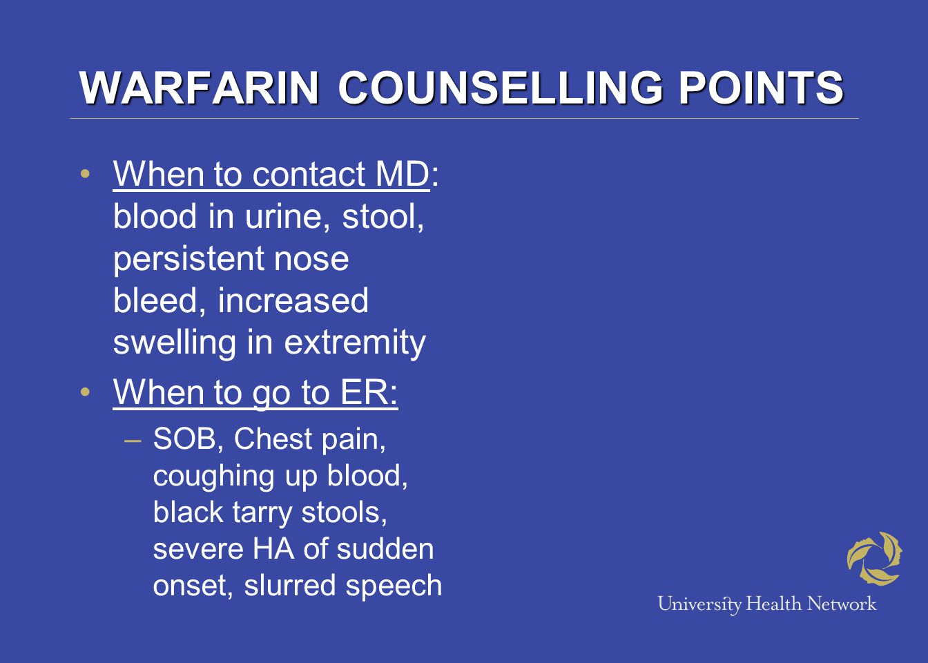 WARFARIN COUNSELLING POINTS When to contact MD: blood in urine, stool, persistent nose bleed, increased swelling in extremity When to go to ER: –SOB, Chest pain, coughing up blood, black tarry stools, severe HA of sudden onset, slurred speech