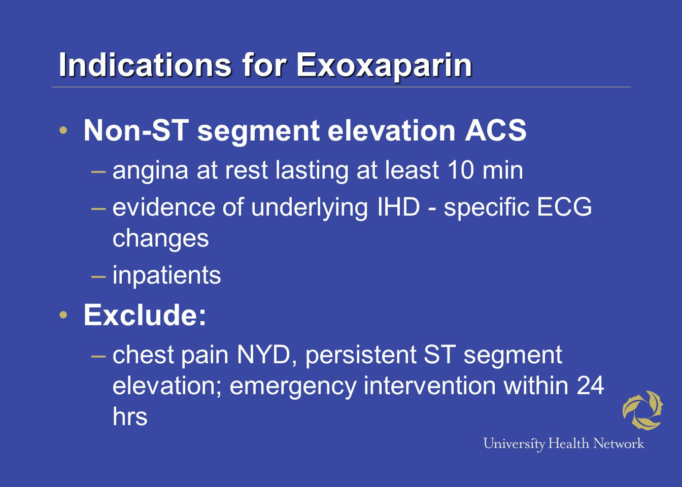 Indications for Exoxaparin Non-ST segment elevation ACS –angina at rest lasting at least 10 min –evidence of underlying IHD - specific ECG changes –inpatients Exclude: –chest pain NYD, persistent ST segment elevation; emergency intervention within 24 hrs