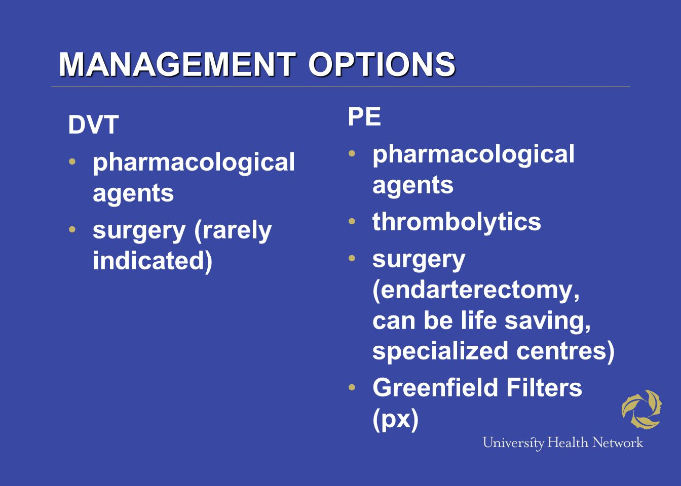MANAGEMENT OPTIONS DVT pharmacological agents surgery (rarely indicated) PE pharmacological agents thrombolytics surgery (endarterectomy, can be life saving, specialized centres) Greenfield Filters (px)