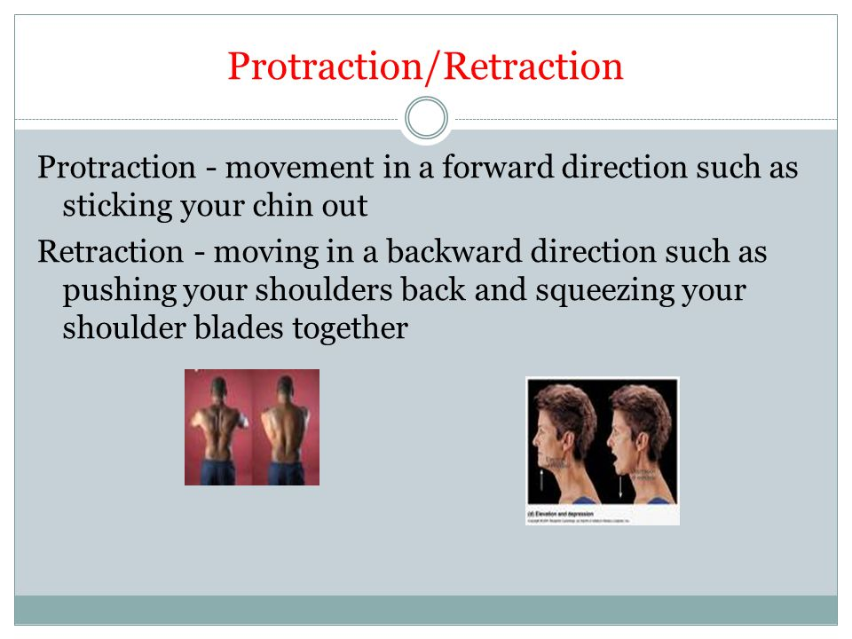 Protraction/Retraction Protraction - movement in a forward direction such as sticking your chin out Retraction - moving in a backward direction such a
