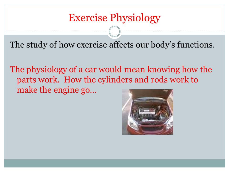 Exercise Physiology The study of how exercise affects our body's functions. The physiology of a car would mean knowing how the parts work. How the cyl