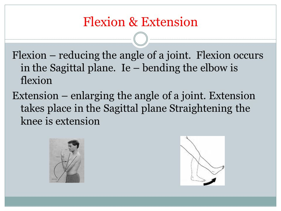 Flexion & Extension Flexion – reducing the angle of a joint. Flexion occurs in the Sagittal plane. Ie – bending the elbow is flexion Extension – enlar
