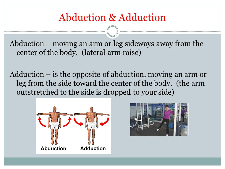 Abduction & Adduction Abduction – moving an arm or leg sideways away from the center of the body. (lateral arm raise) Adduction – is the opposite of a