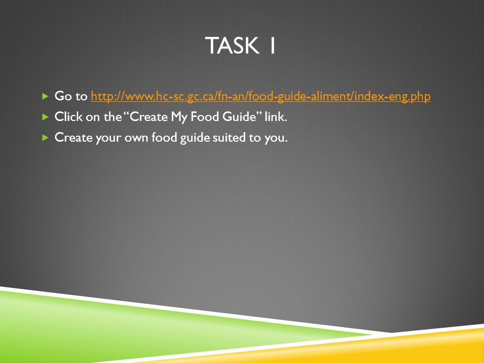 TASK 1  Go to http://www.hc-sc.gc.ca/fn-an/food-guide-aliment/index-eng.phphttp://www.hc-sc.gc.ca/fn-an/food-guide-aliment/index-eng.php  Click on the Create My Food Guide link.