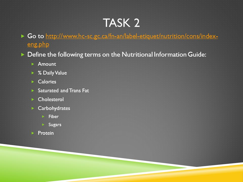 TASK 2  Go to http://www.hc-sc.gc.ca/fn-an/label-etiquet/nutrition/cons/index- eng.phphttp://www.hc-sc.gc.ca/fn-an/label-etiquet/nutrition/cons/index- eng.php  Define the following terms on the Nutritional Information Guide:  Amount  % Daily Value  Calories  Saturated and Trans Fat  Cholesterol  Carbohydrates  Fiber  Sugars  Protein