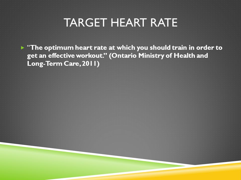TARGET HEART RATE  The optimum heart rate at which you should train in order to get an effective workout. (Ontario Ministry of Health and Long-Term Care, 2011)