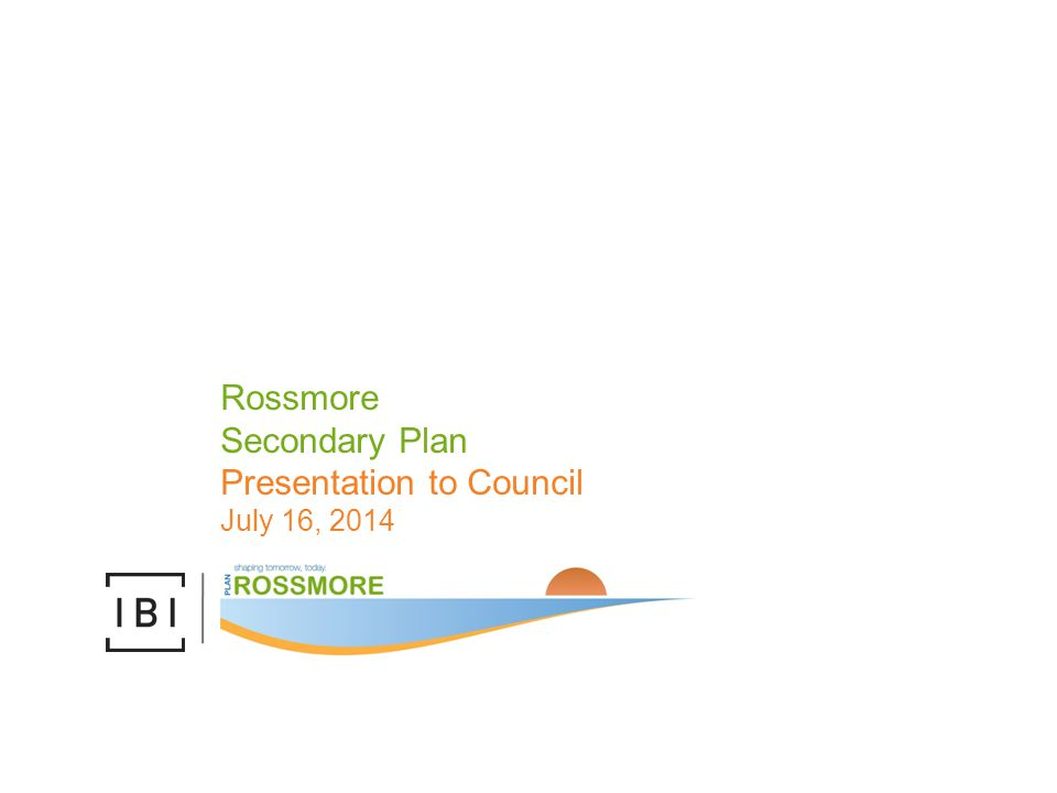 Rossmore Secondary Plan Presentation to Council July 16, 2014