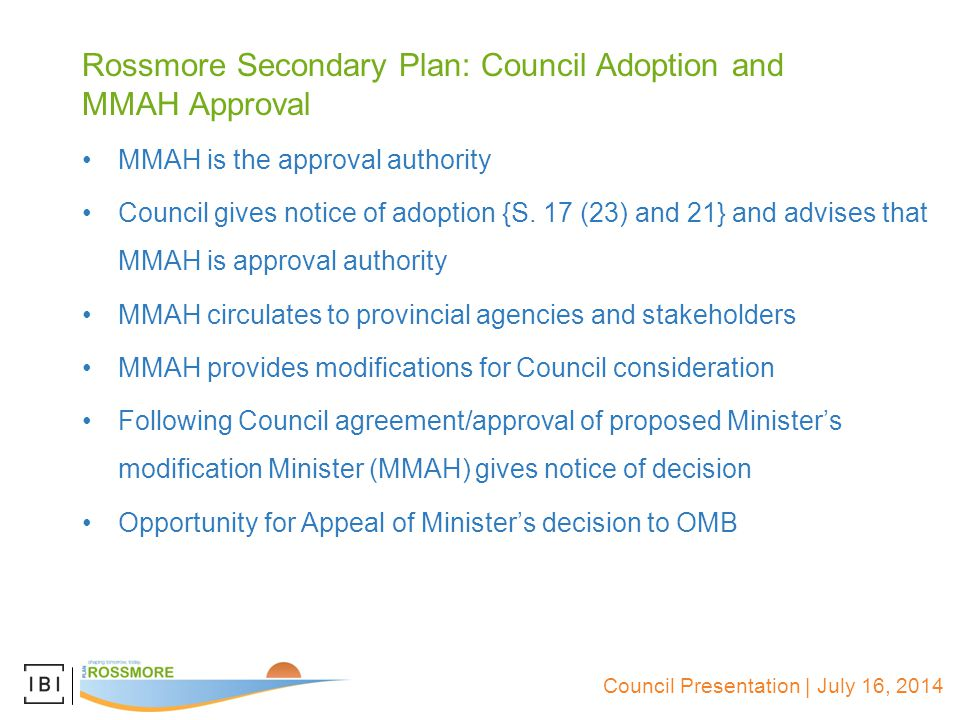 Council Presentation | July 16, 2014 Rossmore Secondary Plan: Council Adoption and MMAH Approval MMAH is the approval authority Council gives notice of adoption {S.
