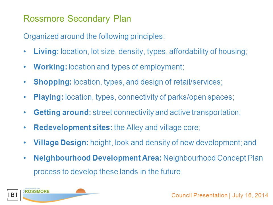 Council Presentation | July 16, 2014 Rossmore Secondary Plan Organized around the following principles: Living: location, lot size, density, types, affordability of housing; Working: location and types of employment; Shopping: location, types, and design of retail/services; Playing: location, types, connectivity of parks/open spaces; Getting around: street connectivity and active transportation; Redevelopment sites: the Alley and village core; Village Design: height, look and density of new development; and Neighbourhood Development Area: Neighbourhood Concept Plan process to develop these lands in the future.