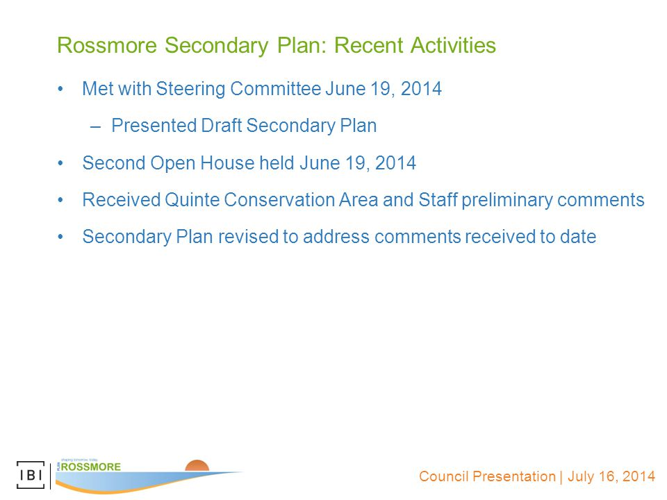 Rossmore Secondary Plan: Recent Activities Met with Steering Committee June 19, 2014 –Presented Draft Secondary Plan Second Open House held June 19, 2014 Received Quinte Conservation Area and Staff preliminary comments Secondary Plan revised to address comments received to date