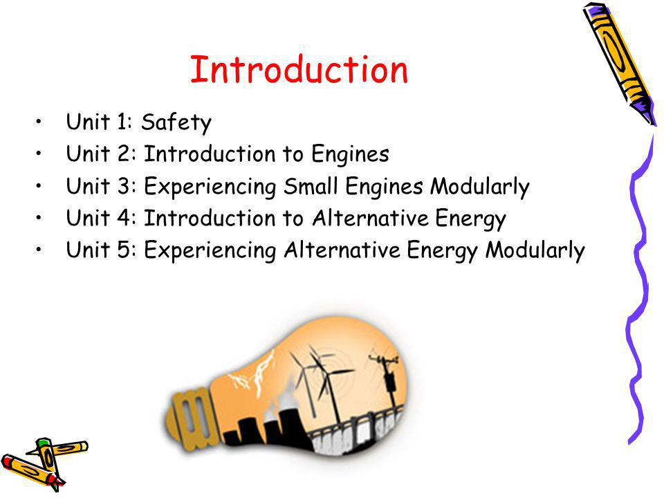 Introduction Unit 1: Safety Unit 2: Introduction to Engines Unit 3: Experiencing Small Engines Modularly Unit 4: Introduction to Alternative Energy Unit 5: Experiencing Alternative Energy Modularly