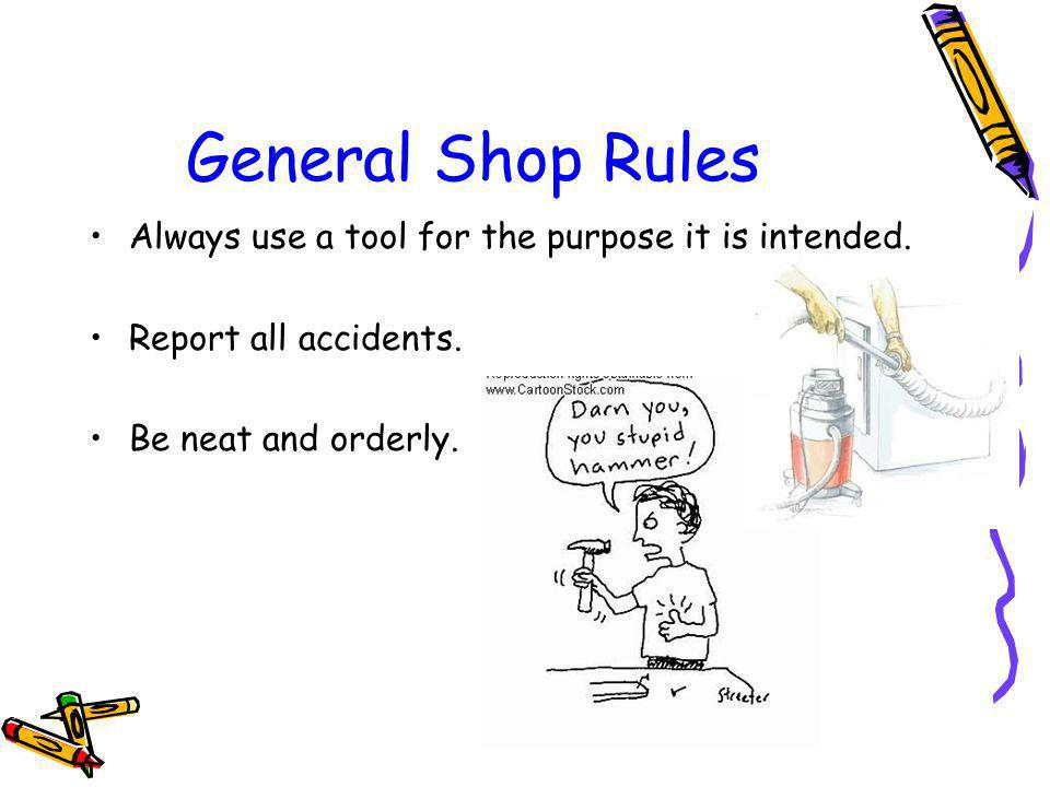 General Shop Rules Always use a tool for the purpose it is intended.