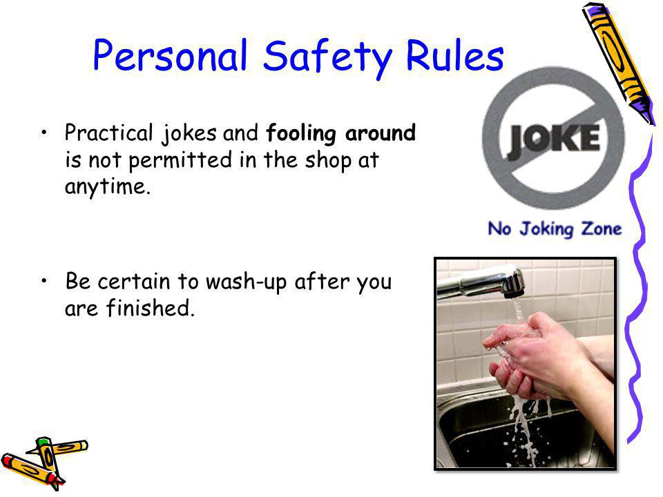 Personal Safety Rules Practical jokes and fooling around is not permitted in the shop at anytime.