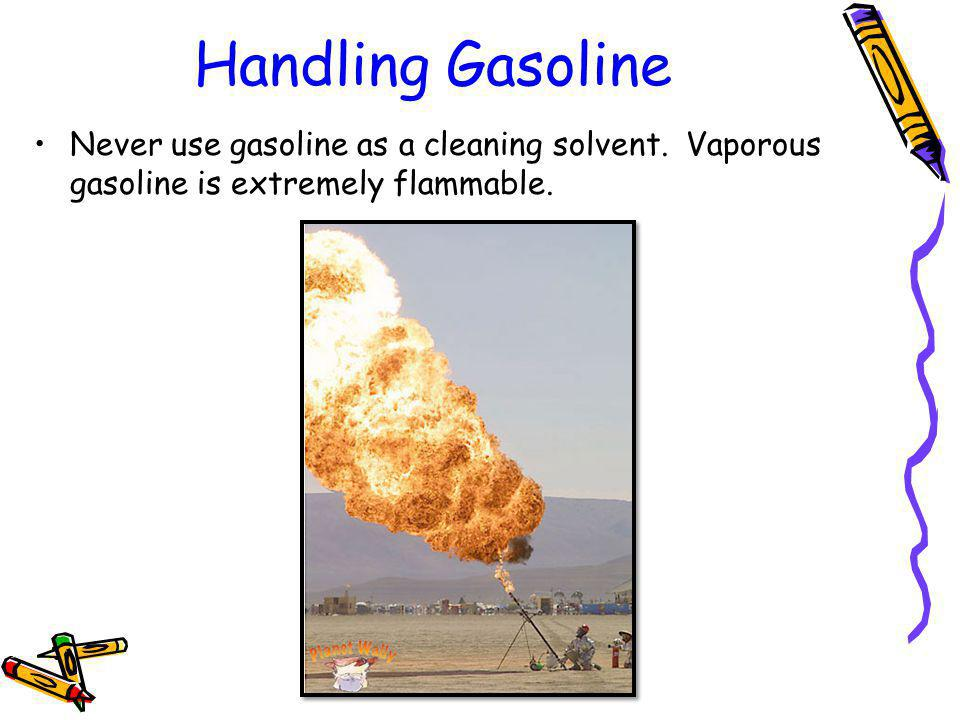 Handling Gasoline Never use gasoline as a cleaning solvent.