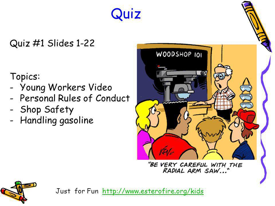 Quiz Quiz #1 Slides 1-22 Topics: -Young Workers Video -Personal Rules of Conduct -Shop Safety -Handling gasoline Just for Fun http://www.esterofire.org/kidshttp://www.esterofire.org/kids